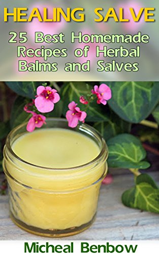 Healing Salve: 25 Best Homemade Recipes of Herbal Balms and Salves: (Homemade Solutions For Health And Beauty, Healing Salve Recipes) (Beauty, Organic Cosmetics, Body Care Book 1) by [Benbow, Micheal]