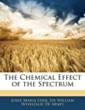 The Chemical Effect of the Spectrum, Josef-Maria Eder and William Wiveleslie De Abney, 1141441489