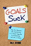 Goals Suck: Why the Obsession with Goal-Setting is a Flawed Approach to Productivity and Life in General