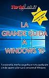 La Grande Guida a Windows 10: Funzionalità, interfaccia grafica e tutto quello che c'è da sapere sulla nuova versione di Windows. (Italian Edition)