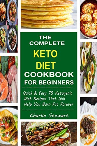 - The Complete Keto Diet Cookbook For Beginners: Quick & Easy 75 Ketogenic Diet Recipes That Will Help You Burn Fat Forever