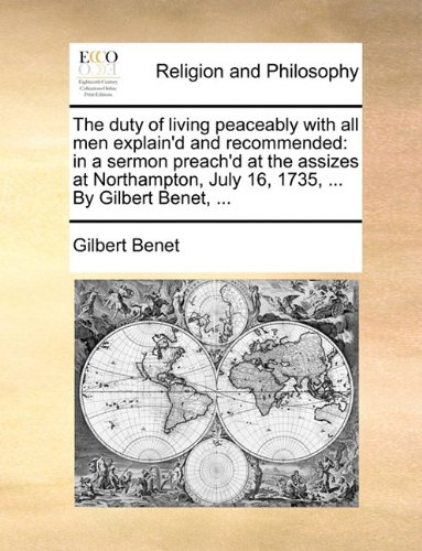 Read Online The duty of living peaceably with all men explain'd and recommended: in a sermon preach'd at the assizes at Northampton, July 16, 1735, ... By Gilbert Benet, ... PDF