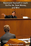 Represent Yourself in Court: Go Pro Se, Save Money, and Win!