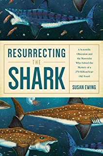Book Cover: Resurrecting the Shark: A Scientific Obsession and the Mavericks Who Solved the Mystery of a 270 Million Year Old Fossil