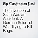The Invention of Sarin Was an Accident. A German Scientist Was Trying to Kill Bugs.   Michael S. Rosenwald