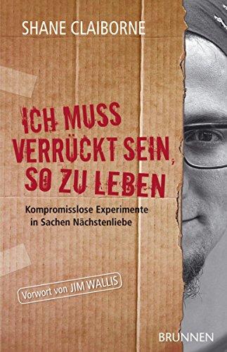Ich muss verrückt sein, so zu leben: Kompromisslose Experimente in Sachen Nächstenliebe (German Edition)