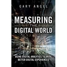 Measuring the Digital World: Using Digital Analytics to Drive Better Digital Experiences (FT Press Analytics)
