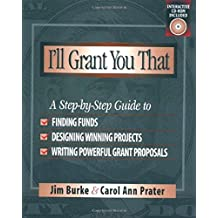 I'll Grant You That: A Step-by-Step Guide to Finding Funds, Designing Winning Projects, and Writing Powerful Grant...