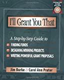 I'll Grant You That: A Step-by-Step Guide to Finding Funds, Designing Winning Projects, and Writing Powerful Grant Proposals