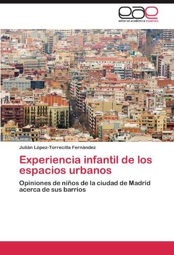 Experiencia infantil de los espacios urbanos: Opiniones de niños de la ciudad de Madrid acerca de sus barrios (Spanish Edition) [Julian Lopez-Torrecilla Fernandez] (Tapa Blanda)