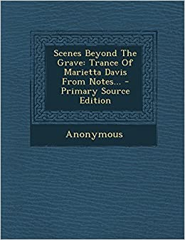 Scenes Beyond the Grave: Trance of Marietta Davis from Notes... - Primary Source Edition by Anonymous (2014-03-15)