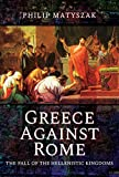 Greece Against Rome: The Fall of the Hellenistic Kingdoms 250-31 BC