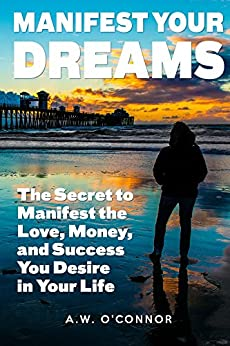 Manifest Your Dreams: The Secret to Manifest the Love, Money, and Success You Desire in Your Life by [O'Connor, A.W.]