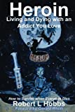 Heroin - Living and Dying with an Addict You Love: How to Survive when Everyone Dies