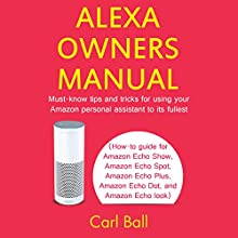 Alexa Owners Manual: Must-Know Tips and Tricks for Using Your Amazon Personal Assistant to Its Fullest Audiobook by Carl Ball Narrated by Rick Paradis