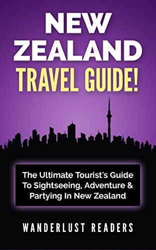 NEW ZEALAND TRAVEL GUIDE: The Ultimate Tourist's Guide To Sightseeing, Adventure & Partying In New...