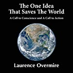 The One Idea That Saves the World: A Call to Conscience and a Call to Action | Laurence Overmire