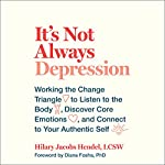 It's Not Always Depression: Working the Change Triangle to Listen to the Body, Discover Core Emotions, and Connect to Your Authentic Self | Hilary Jacobs Hendel,Diana Fosha - Foreword
