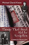 Things That Must Not Be Forgotten : A Childhood in Wartime China, Kwan, Michael David, 1577667840