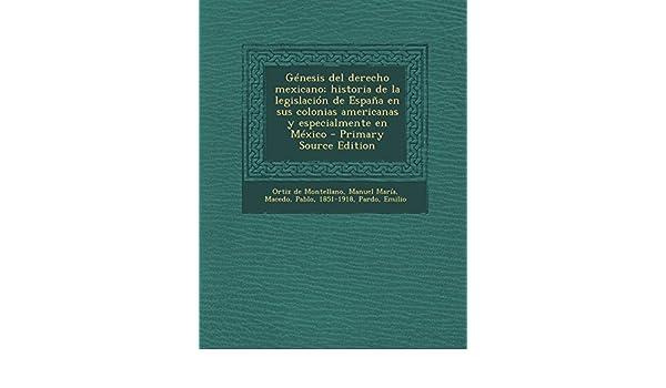 Génesis del derecho mexicano; historia de la legislación de España en sus colonias americanas y especialmente en México: Amazon.es: Manuel María Ortiz de ...