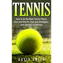 Tennis: How to be the Best Tennis Player, Dos and Don'ts, Tips and Strategies, and General Guidelines (Sports, Tips, Strategies, Fitness)