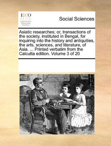 Asiatic researches; or, transactions of the society, instituted in Bengal, for inquiring into the history and antiquities, the arts, sciences, and ... from the Calcutta edition. Volume 3 of 20 ebook