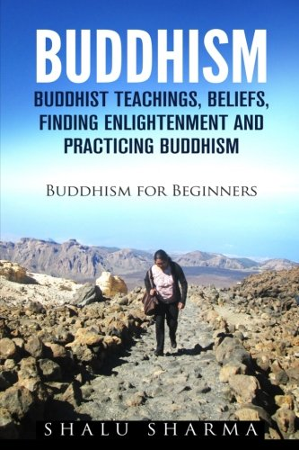 BUDDHISM: Buddhist Teachings, Beliefs, Finding Enlightenment and Practicing Buddhism: Buddhism For Beginners