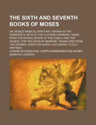 The Sixth and Seventh Books of Moses; Or, Moses' Magical Spirit-Art, Known as the Wonderful Arts of the Old Wise Hebrews