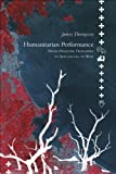 Humanitarian Performance : From Disaster Tragedies to Spectacles of War, Thompson, James, 0857421093