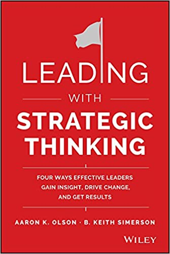 Leading with Strategic Thinking: Four Ways Effective Leaders Gain Insight, Drive Change, and Get Results