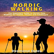 Nordic Walking: The Beginners Guide to Nordic Pole Walking for Health, Fitness & Adventure Audiobook by Desmond Ogley Narrated by Bo Morgan