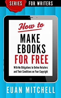 How to Make Ebooks for Free: With No Obligations to Online Retailers and Their Conditions on Your Copyright (Series for Writers Book 1) (English Edition) por [Mitchell, Euan]