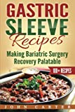 Gastric Sleeve Recipes: Making Bariatric Surgery Recovery Palatable (Gastric Sleeve Diet, Gastric Sleeve Cookbook)