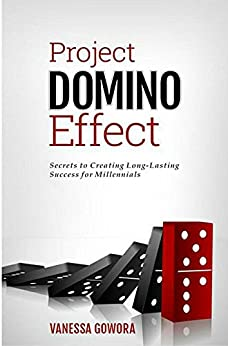 Project Domino Effect: Secrets to Creating Long-Lasting Success for Millennials by [Gowora, Vanessa]