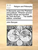 A Discourse upon the Pharisee and Publican Wherein Several Weighty Things Are Handled, John Bunyan, 1170543812
