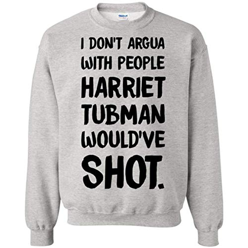I Don't Argue with People Harriet Tubman Would've Shot Harriet Tubman 8oz Sweatshirt -