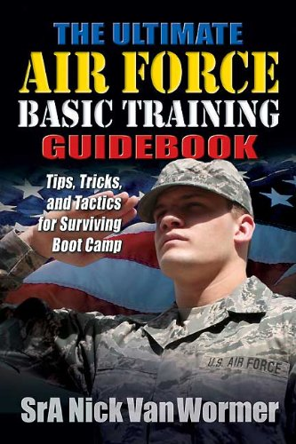 Ultimate Air Force Basic Training Guidebook: Tips, Tricks and Tactics for Surviving Boot Camp