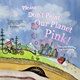 Please Don't Paint Our Planet Pink!: A Story for Children and their Adults
