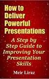 How to Deliver Powerful Presentations - A Step by Step Guide to Improving Your Presentation Skills