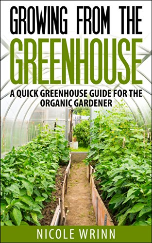 Growing From the Greenhouse: A Quick Greenhouse Guide for the Organic Gardener by [Wrinn, Nicole]