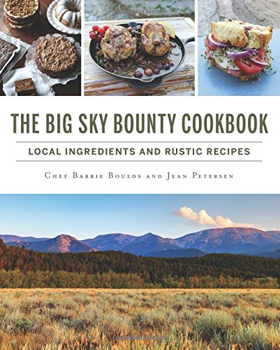 The Big Sky Bounty Cookbook: Local Ingredients and Rustic Recipes (American Palate) by Chef Barrie Boulds, Jean Petersen