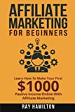 Affiliate Marketing: Learn How To Make Your First $1000 Passive Income Online by Ray Hamilton (2015-12-22)