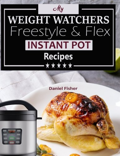 My Weight Watchers Freestyle & Flex Instant Pot Recipes: Ultimate Weight Loss with The New Weight Watchers Freestyle Recipes, Cookbook Journal, Blank ... Freestyle and Flex Instant Pot Cooking Gift) by Daniel Fisher, Weight Watchers Freestyle Recipes