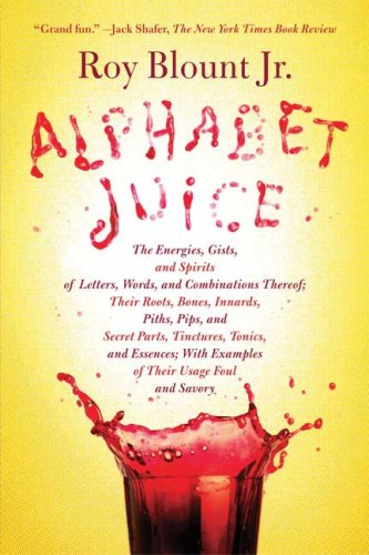 Alphabet Juice: The Energies, Gists, and Spirits of Letters, Words, and Combinations Thereof; Their Roots, Bones, Innards, Piths, Pips, and Secret ... With Examples of Their Usage Foul and Savory (Alphabet Juice)