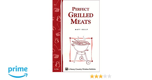 perfect grilled meats storeys country wisdom bulletin a146 storey publishing bulletin a146