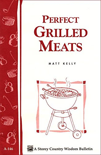 Perfect Grilled Meats: Storey's Country Wisdom Bulletin A-146 (Storey Publishing Bulletin, -