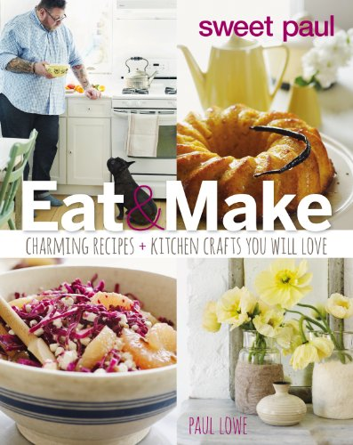 Sweet Paul Eat and Make: Charming Recipes and Kitchen Crafts You Will Love (Eat Sweet)