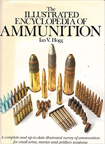 The Illustrated Encyclopedia of Ammunition: Ian V  Hogg