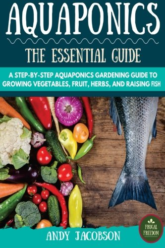 Aquaponics: The Essential Aquaponics Guide: A Step-By-Step Aquaponics Gardening Guide to Growing Vegetables, Fruit…