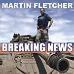 Breaking News: Reporting from Some of the Most Dangerous Places in the World | Martin Fletcher